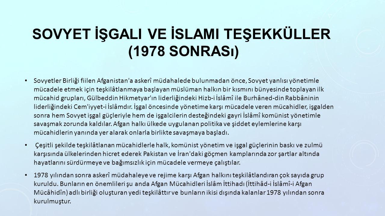 SOVYET İŞGALI VE İSLAMI TEŞEKKÜLLER (1978 SONRASı) Sovyetler Birliği fiilen Afganistan a askerî müdahalede bulunmadan önce, Sovyet yanlısı yönetimle mücadele etmek için teşkilâtlanmaya başlayan müslüman halkın bir kısmını bünyesinde toplayan ilk mücahid grupları, Gülbeddin Hikmetyar ın liderliğindeki Hizb-i İslâmî ile Burhâned-din Rabbâninin liderliğindeki Cem iyyet-i İslâmdır.