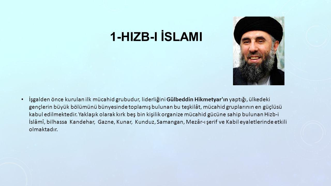 1-HIZB-I İSLAMI İşgalden önce kurulan ilk mücahid grubudur, liderliğini Gülbeddin Hikmetyar ın yaptığı, ülkedeki gençlerin büyük bölümünü bünyesinde toplamış bulunan bu teşkilât, mücahid gruplarının en güçlüsü kabul edilmektedir.