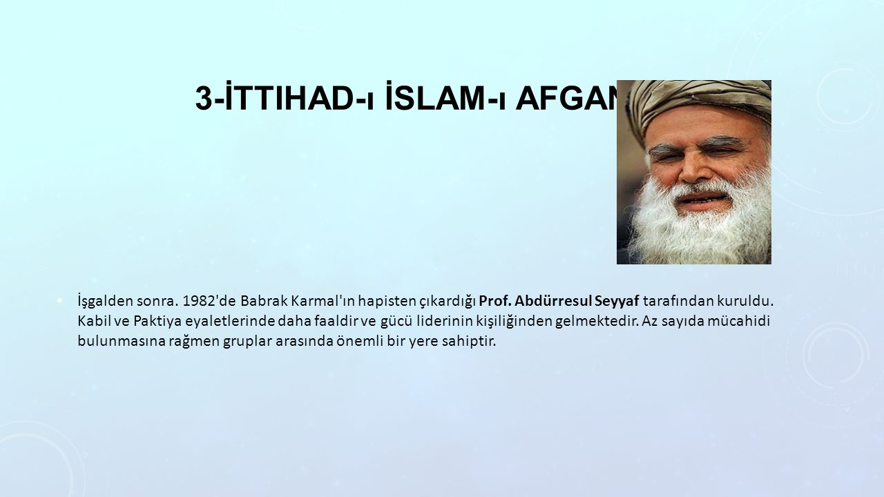 3-İTTIHAD-ı İSLAM-ı AFGANISTAN İşgalden sonra. 1982'de Babrak Karmal'ın hapisten çıkardığı Prof. Abdürresul Seyyaf tarafından kuruldu. Kabil ve Pakti