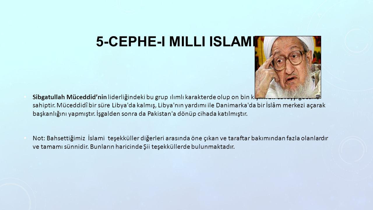 5-CEPHE-I MILLI ISLAMI Sibgatullah Müceddid'nin liderliğindeki bu grup ılımlı karakterde olup on bin kişilik bir savaşçı gücüne sahiptir. Müceddidî b