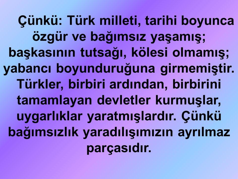 Çünkü: Türk milleti, tarihi boyunca özgür ve bağımsız yaşamış; başkasının tutsağı, kölesi olmamış; yabancı boyunduruğuna girmemiştir. Türkler, birbiri