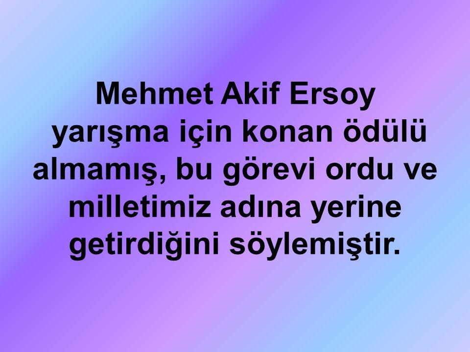 Mehmet Akif Ersoy yarışma için konan ödülü almamış, bu görevi ordu ve milletimiz adına yerine getirdiğini söylemiştir.