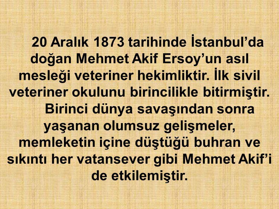 20 Aralık 1873 tarihinde İstanbul'da doğan Mehmet Akif Ersoy'un asıl mesleği veteriner hekimliktir. İlk sivil veteriner okulunu birincilikle bitirmişt