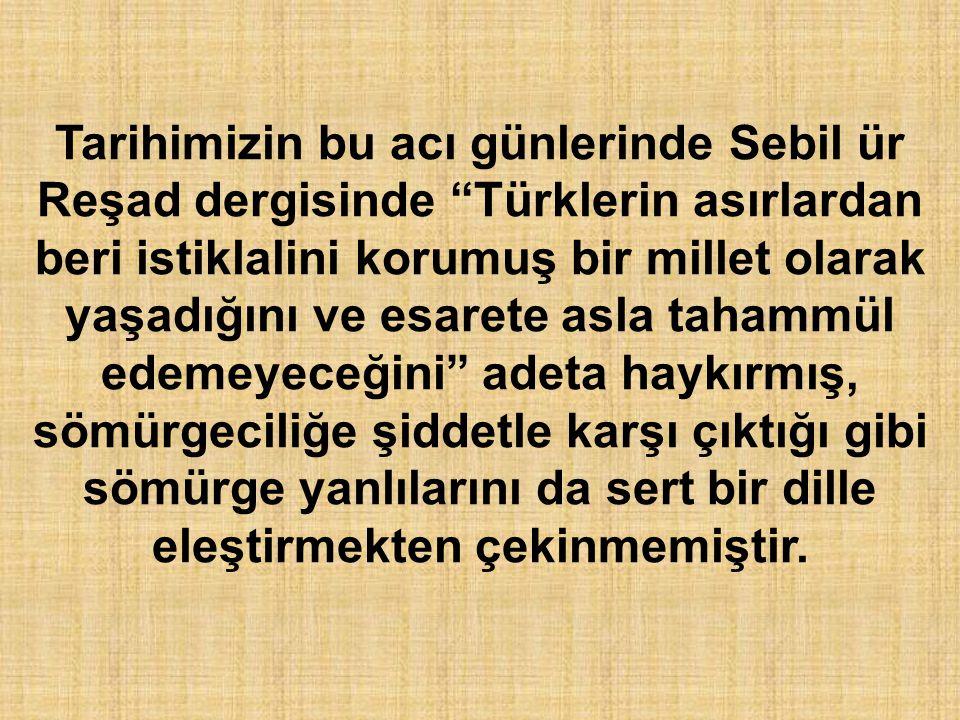"""Tarihimizin bu acı günlerinde Sebil ür Reşad dergisinde """"Türklerin asırlardan beri istiklalini korumuş bir millet olarak yaşadığını ve esarete asla ta"""