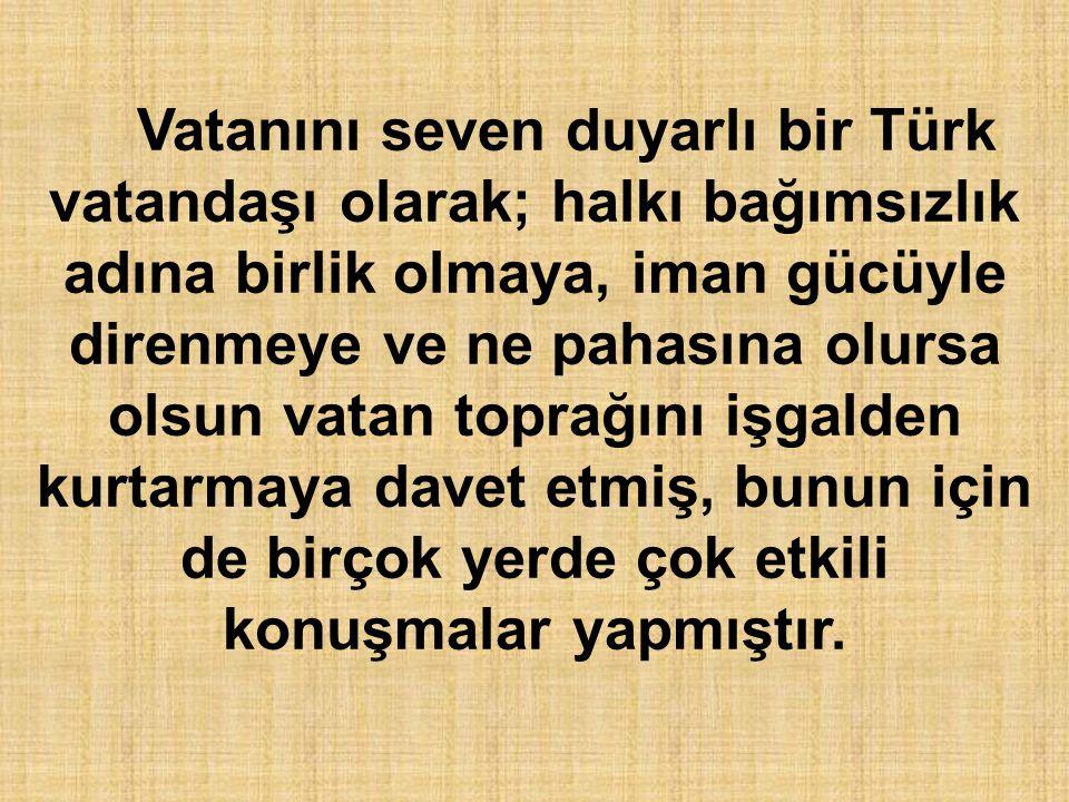 Vatanını seven duyarlı bir Türk vatandaşı olarak; halkı bağımsızlık adına birlik olmaya, iman gücüyle direnmeye ve ne pahasına olursa olsun vatan topr
