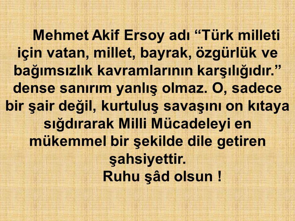 """Mehmet Akif Ersoy adı """"Türk milleti için vatan, millet, bayrak, özgürlük ve bağımsızlık kavramlarının karşılığıdır."""" dense sanırım yanlış olmaz. O, sa"""