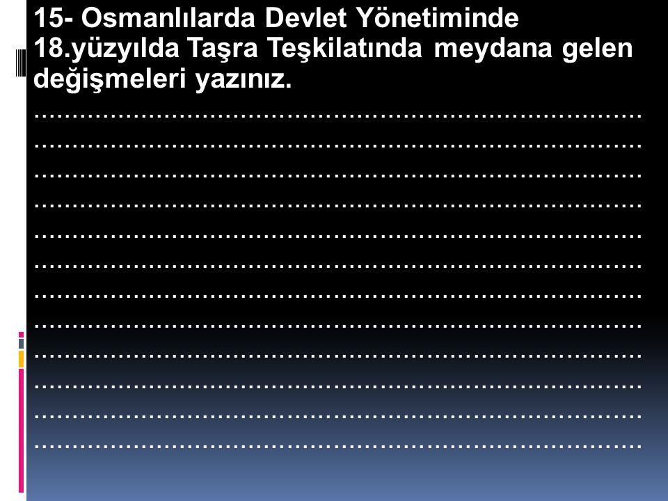 14- Osmanlılarda Devlet Yönetiminde 18.yüzyılda merkez teşkilatında ne gibi değişiklikler meydana gelmiştir?..........................................