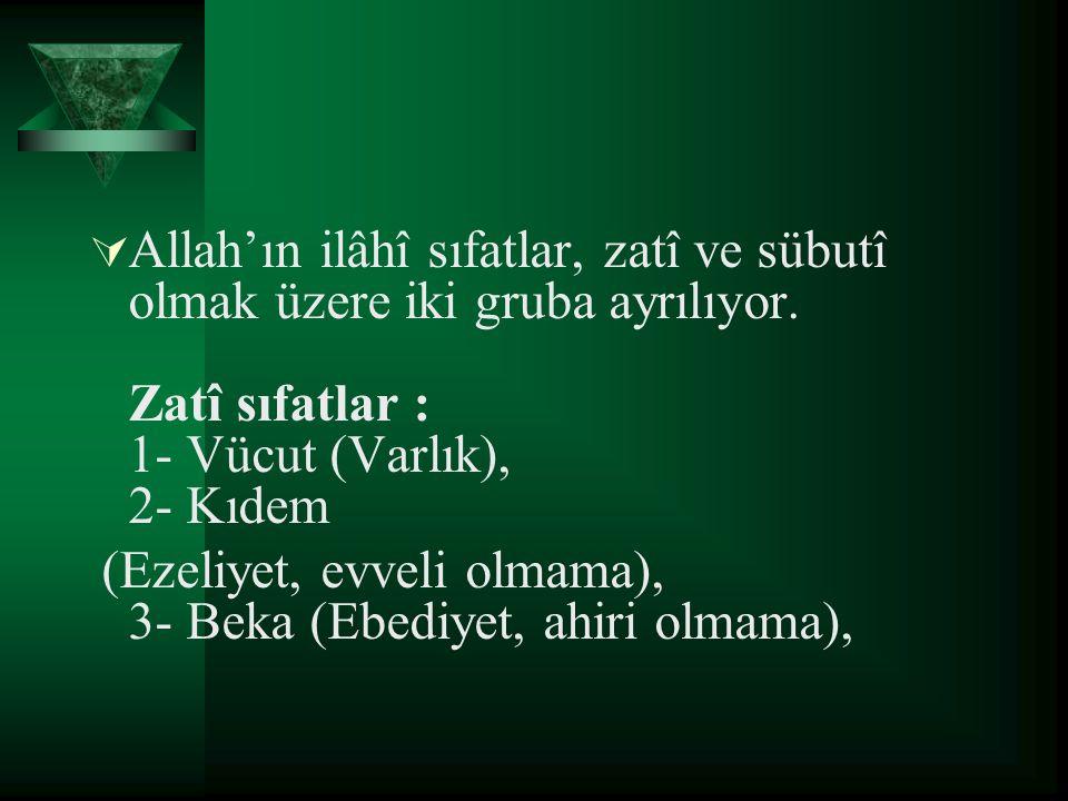  Allah'ın ilâhî sıfatlar, zatî ve sübutî olmak üzere iki gruba ayrılıyor. Zatî sıfatlar : 1- Vücut (Varlık), 2- Kıdem (Ezeliyet, evveli olmama), 3- B