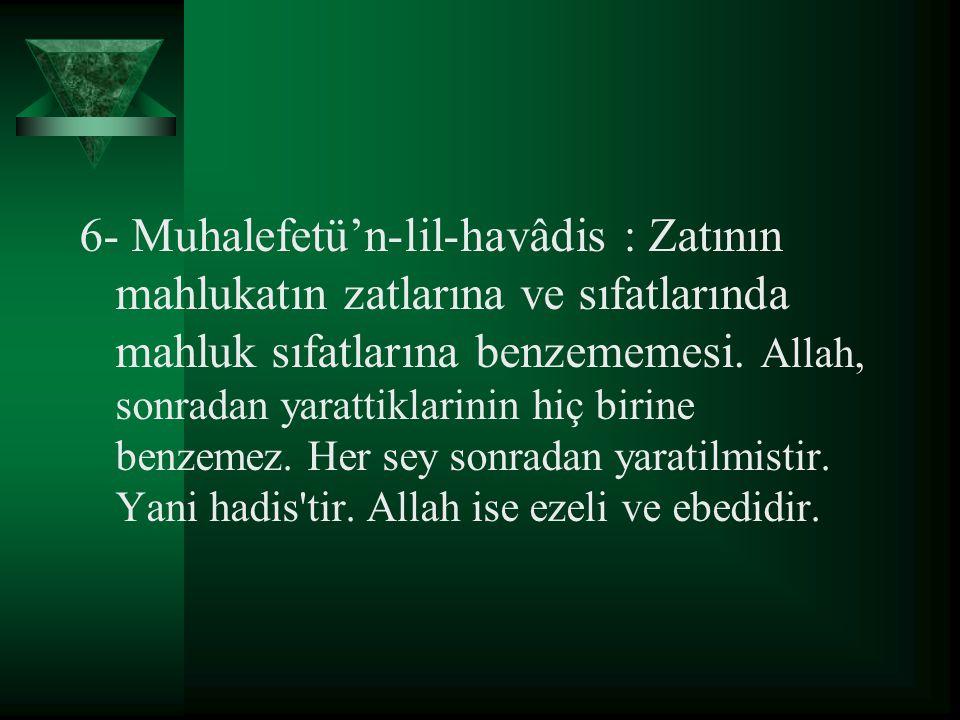 6- Muhalefetü'n-lil-havâdis : Zatının mahlukatın zatlarına ve sıfatlarında mahluk sıfatlarına benzememesi. Allah, sonradan yarattiklarinin hiç birine