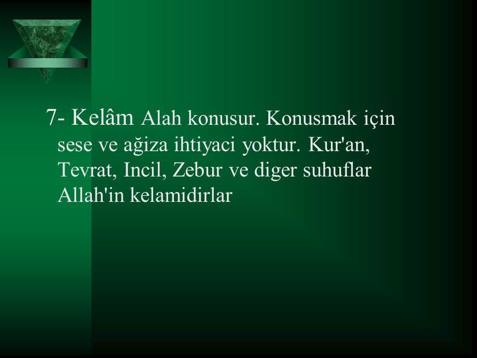 7- Kelâm Alah konusur. Konusmak için sese ve ağiza ihtiyaci yoktur. Kur'an, Tevrat, Incil, Zebur ve diger suhuflar Allah'in kelamidirlar