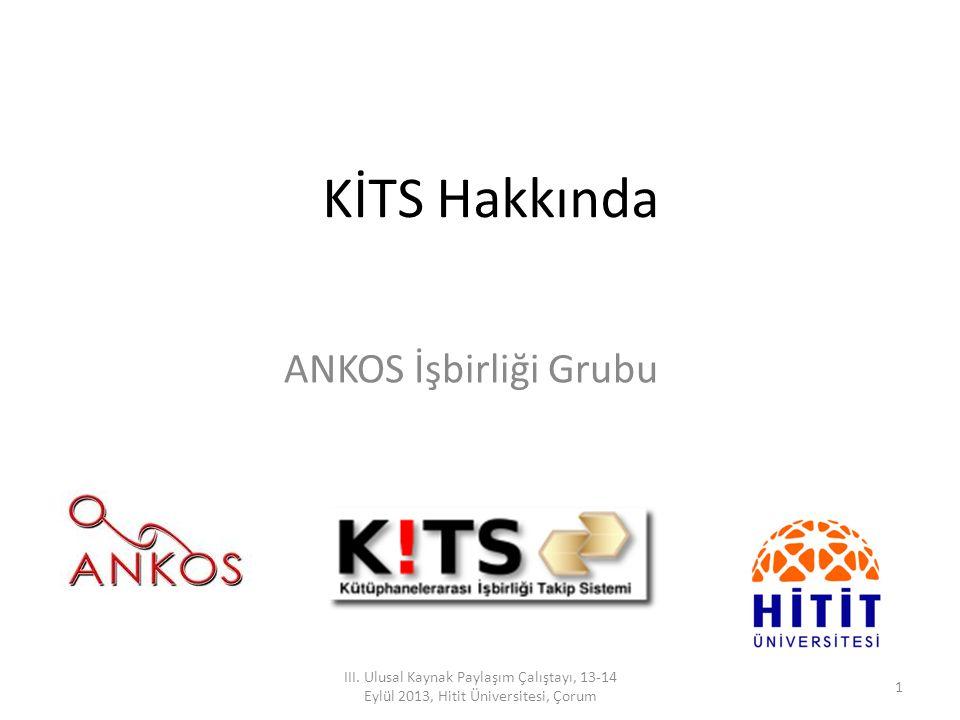 KİTS Hakkında ANKOS İşbirliği Grubu 1 III. Ulusal Kaynak Paylaşım Çalıştayı, 13-14 Eylül 2013, Hitit Üniversitesi, Çorum