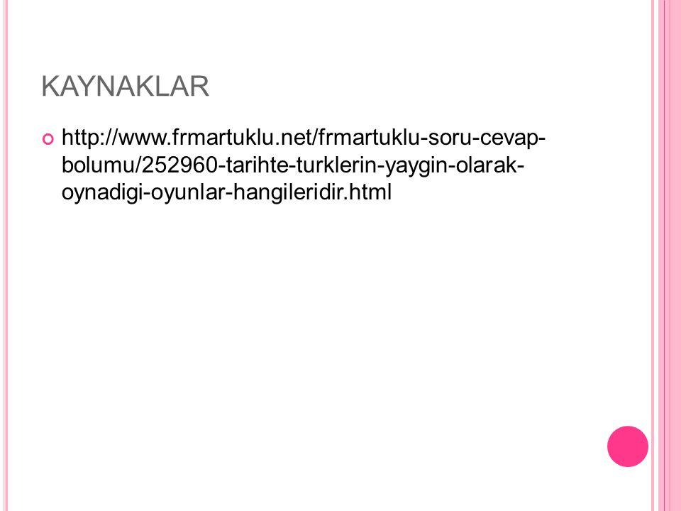 KAYNAKLAR http://www.frmartuklu.net/frmartuklu-soru-cevap- bolumu/252960-tarihte-turklerin-yaygin-olarak- oynadigi-oyunlar-hangileridir.html