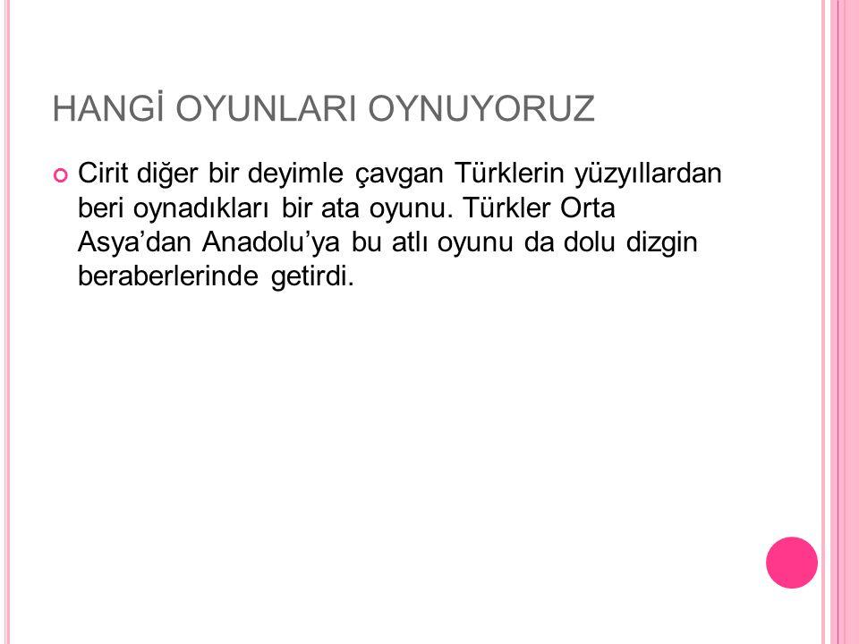 HANGİ OYUNLARI OYNUYORUZ Cirit diğer bir deyimle çavgan Türklerin yüzyıllardan beri oynadıkları bir ata oyunu. Türkler Orta Asya'dan Anadolu'ya bu atl