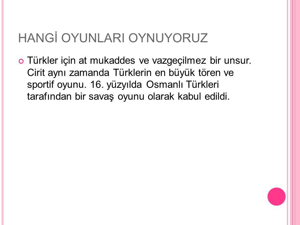HANGİ OYUNLARI OYNUYORUZ Türkler için at mukaddes ve vazgeçilmez bir unsur. Cirit aynı zamanda Türklerin en büyük tören ve sportif oyunu. 16. yüzyılda