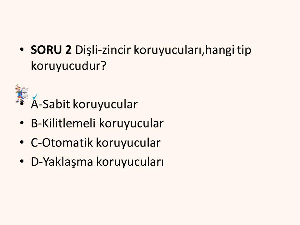 SORU 2 Dişli-zincir koruyucuları,hangi tip koruyucudur? A-Sabit koruyucular B-Kilitlemeli koruyucular C-Otomatik koruyucular D-Yaklaşma koruyucuları