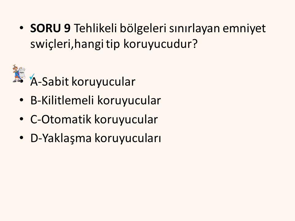 SORU 9 Tehlikeli bölgeleri sınırlayan emniyet swiçleri,hangi tip koruyucudur? A-Sabit koruyucular B-Kilitlemeli koruyucular C-Otomatik koruyucular D-Y