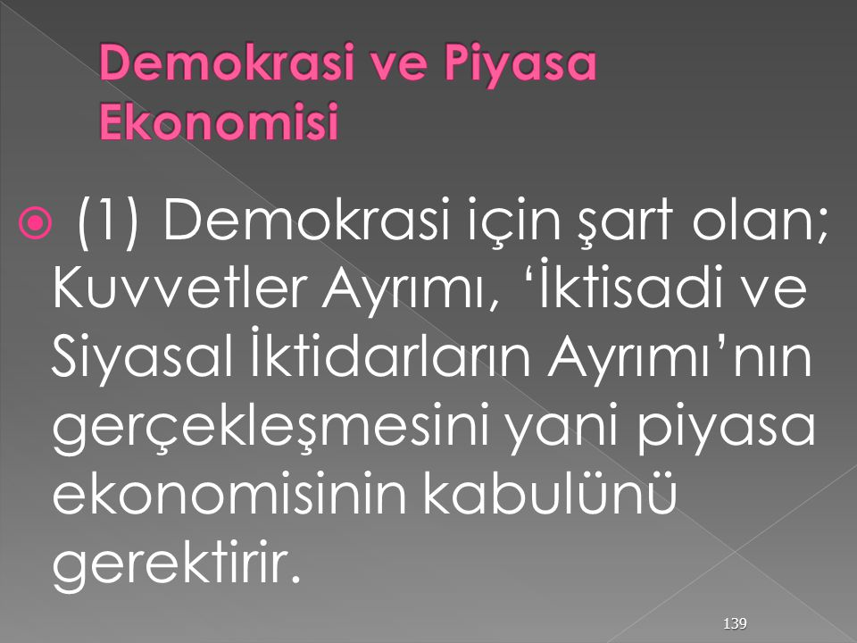 Açık Toplum ve Piyasa Ekonomisi Açık Toplum ve Piyasa Ekonomisi Bir açık toplumun/sivil toplumun, temel kurumları: Bir açık toplumun/sivil toplumun, temel kurumları: (a) Demokrasi, (a) Demokrasi, (b) Hukuk Devleti, (b) Hukuk Devleti, (c) Sosyal Ahlâk (c) Sosyal Ahlâk piyasa ekonomisine tüketicinin egemen olabilmesi, ancak; seçmenin siyasal iktidarı elinde tutması ile mümkündür piyasa ekonomisine tüketicinin egemen olabilmesi, ancak; seçmenin siyasal iktidarı elinde tutması ile mümkündür Demokrasi, hukuk devleti ve sosyal ahlâk, piyasa ekonomisi için gerekli alt yapıyı oluştururlar.