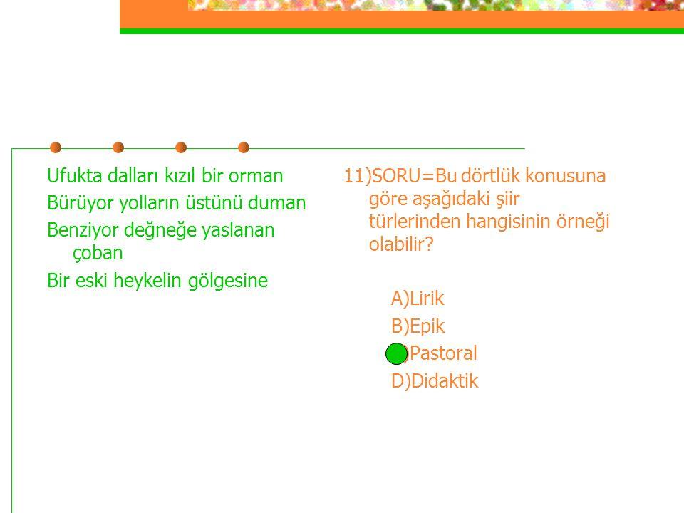 10)SORU=Aşağıdaki şiir türlerinden hangisi kahramanlık konularını işler? A)Epik B)Lirik C)Didaktik D)Pastoral