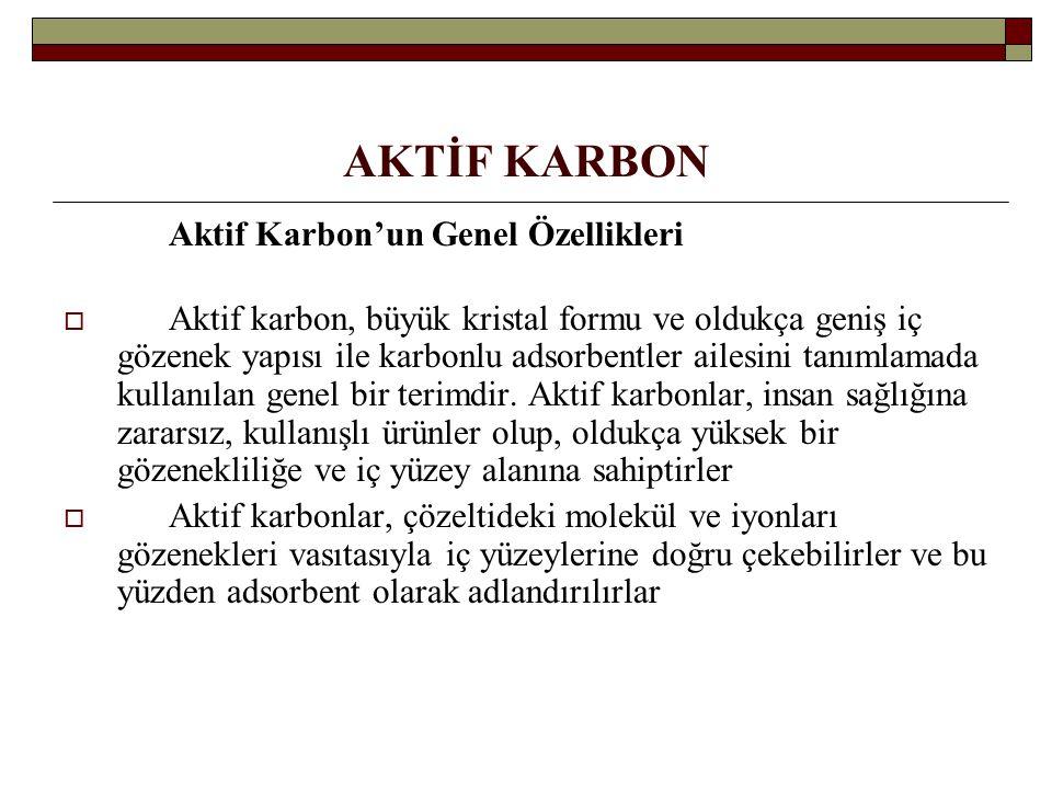 AKTİF KARBON Aktif Karbon'un Genel Özellikleri  Aktif karbon, büyük kristal formu ve oldukça geniş iç gözenek yapısı ile karbonlu adsorbentler ailesi