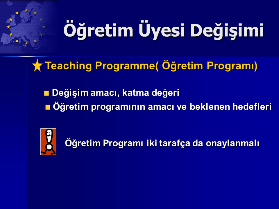 Öğretim Üyesi Değişimi Teaching Programme( Öğretim Programı) Değişim amacı, katma değeri Değişim amacı, katma değeri Öğretim programının amacı ve beklenen hedefleri Öğretim programının amacı ve beklenen hedefleri Öğretim Programı iki tarafça da onaylanmalı
