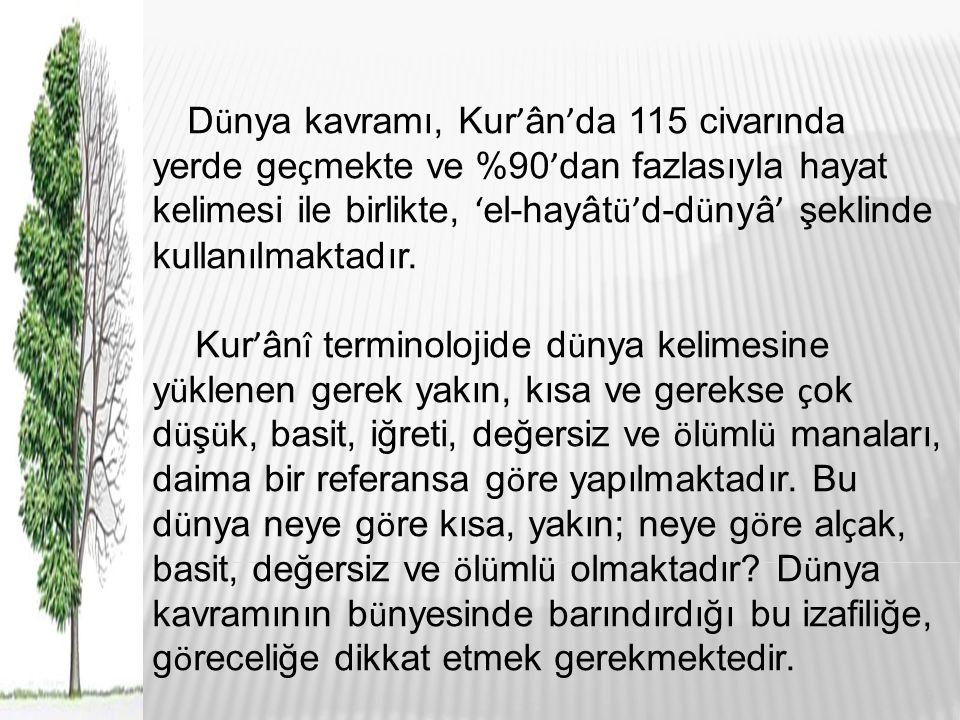 D ü nya kavramı, Kur ' ân ' da 115 civarında yerde ge ç mekte ve %90 ' dan fazlasıyla hayat kelimesi ile birlikte, ' el-hayât ü' d-d ü nyâ ' şeklinde kullanılmaktadır.