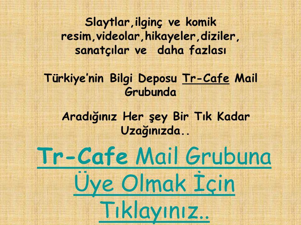 Slaytlar,ilginç ve komik resim,videolar,hikayeler,diziler, sanatçılar ve daha fazlası Türkiye'nin Bilgi Deposu Tr-Cafe Mail Grubunda Aradığınız Her şey Bir Tık Kadar Uzağınızda..