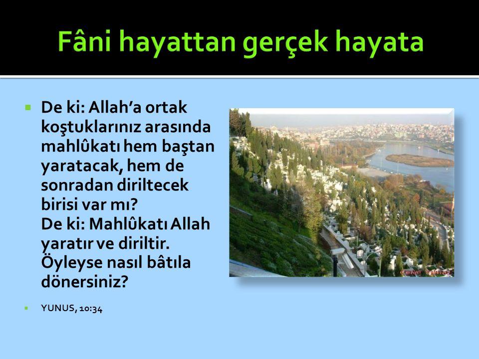  De ki: Allah'a ortak koştuklarınız arasında mahlûkatı hem baştan yaratacak, hem de sonradan diriltecek birisi var mı? De ki: Mahlûkatı Allah yaratır