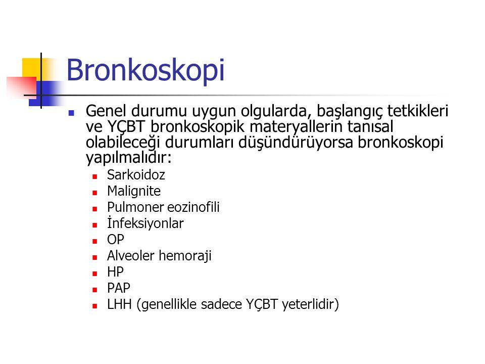 Bronkoskopi Genel durumu uygun olgularda, başlangıç tetkikleri ve YÇBT bronkoskopik materyallerin tanısal olabileceği durumları düşündürüyorsa bronkoskopi yapılmalıdır: Sarkoidoz Malignite Pulmoner eozinofili İnfeksiyonlar OP Alveoler hemoraji HP PAP LHH (genellikle sadece YÇBT yeterlidir)