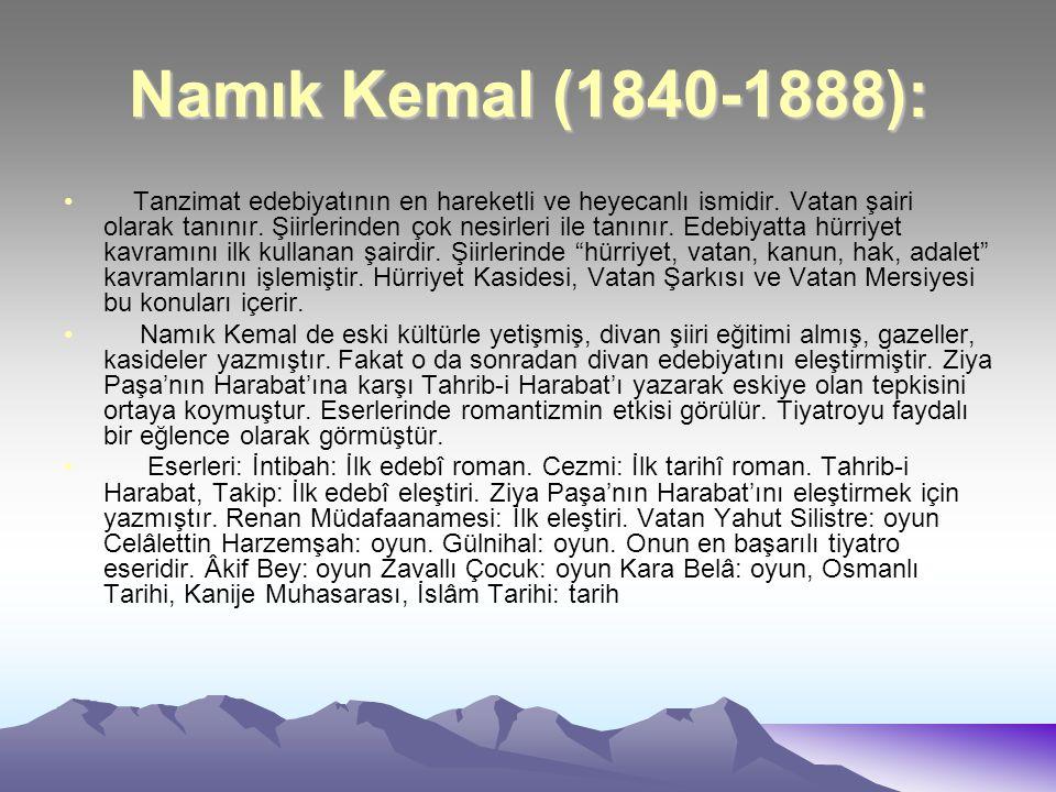Namık Kemal (1840-1888): Tanzimat edebiyatının en hareketli ve heyecanlı ismidir. Vatan şairi olarak tanınır. Şiirlerinden çok nesirleri ile tanınır.