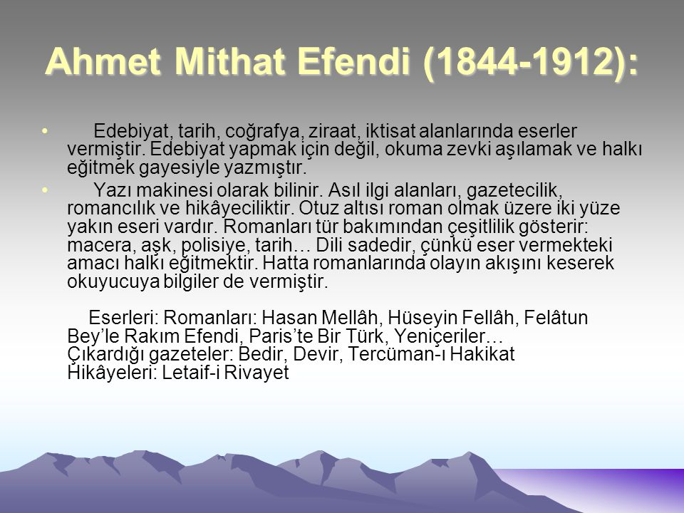 Ahmet Mithat Efendi (1844-1912): Edebiyat, tarih, coğrafya, ziraat, iktisat alanlarında eserler vermiştir. Edebiyat yapmak için değil, okuma zevki aşı