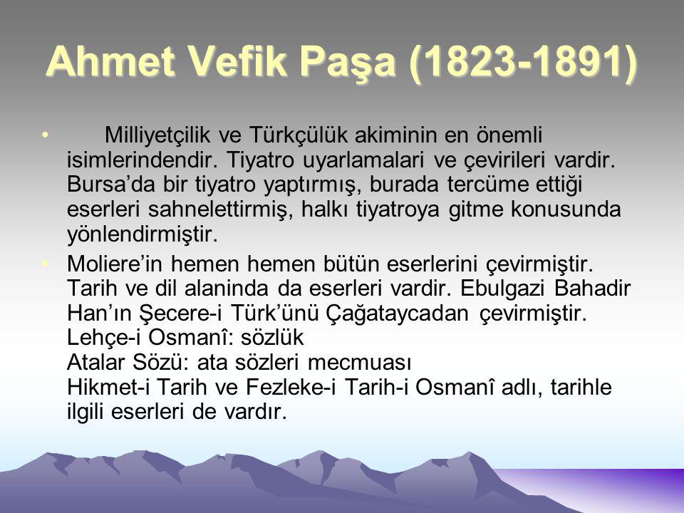 Ahmet Vefik Paşa (1823-1891) Milliyetçilik ve Türkçülük akiminin en önemli isimlerindendir. Tiyatro uyarlamalari ve çevirileri vardir. Bursa'da bir ti