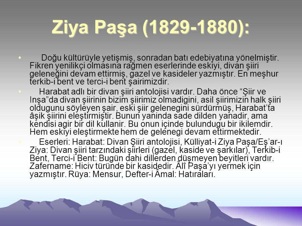 Ziya Paşa (1829-1880): Doğu kültürüyle yetişmiş, sonradan batı edebiyatına yönelmiştir. Fikren yenilikçi olmasına rağmen eserlerinde eskiyi, divan şii