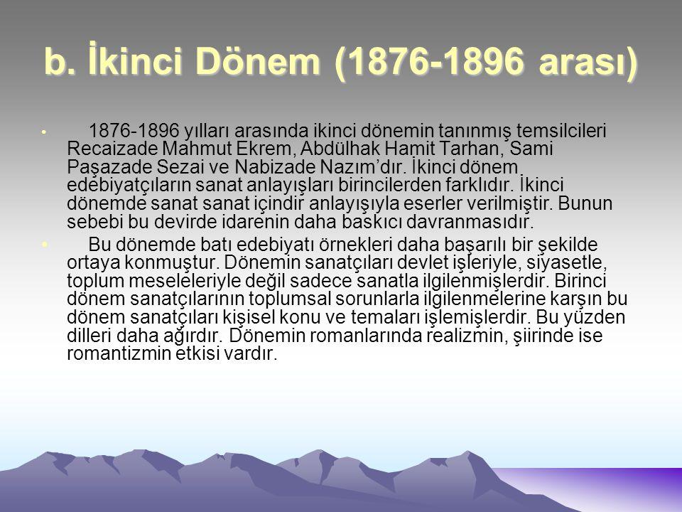 b. İkinci Dönem (1876-1896 arası) 1876-1896 yılları arasında ikinci dönemin tanınmış temsilcileri Recaizade Mahmut Ekrem, Abdülhak Hamit Tarhan, Sami