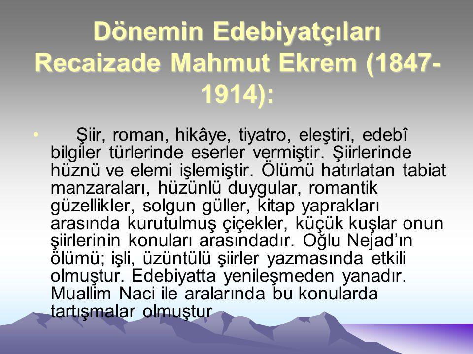 Dönemin Edebiyatçıları Recaizade Mahmut Ekrem (1847- 1914): Şiir, roman, hikâye, tiyatro, eleştiri, edebî bilgiler türlerinde eserler vermiştir. Şiirl