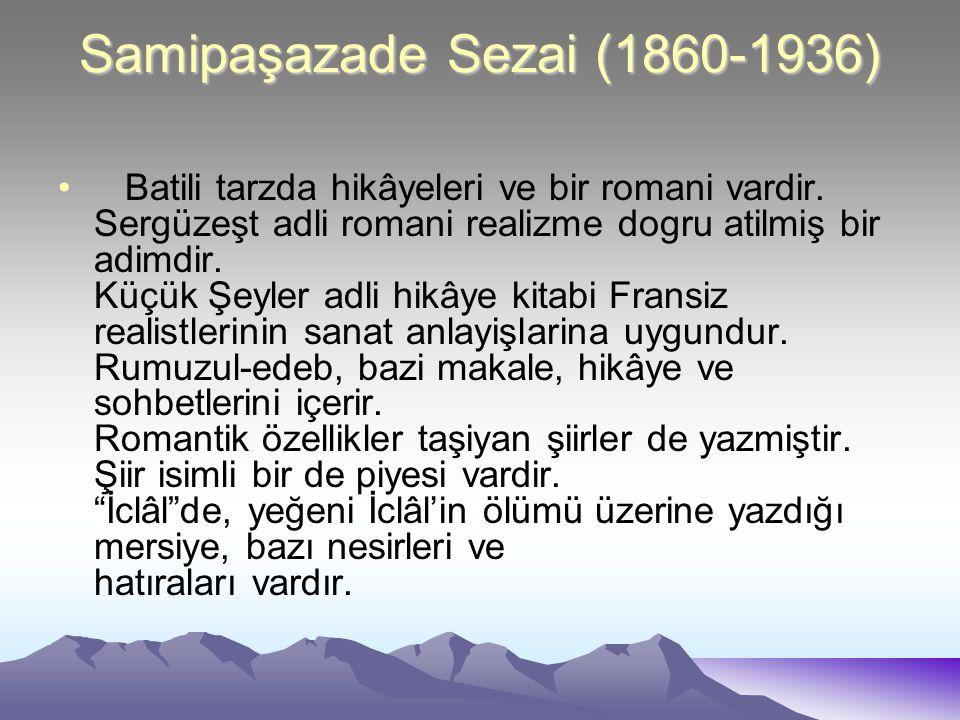 Samipaşazade Sezai (1860-1936) Batili tarzda hikâyeleri ve bir romani vardir. Sergüzeşt adli romani realizme dogru atilmiş bir adimdir. Küçük Şeyler a