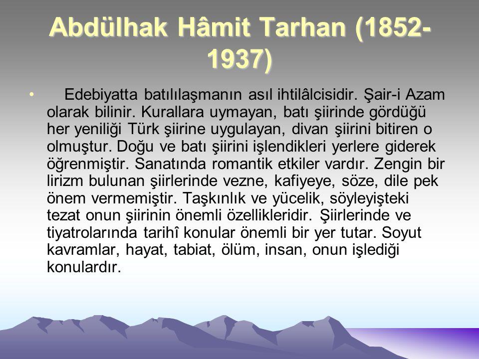 Abdülhak Hâmit Tarhan (1852- 1937) Edebiyatta batılılaşmanın asıl ihtilâlcisidir. Şair-i Azam olarak bilinir. Kurallara uymayan, batı şiirinde gördüğü