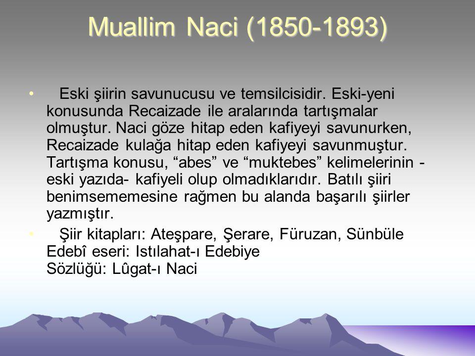Muallim Naci (1850-1893) Eski şiirin savunucusu ve temsilcisidir. Eski-yeni konusunda Recaizade ile aralarında tartışmalar olmuştur. Naci göze hitap e