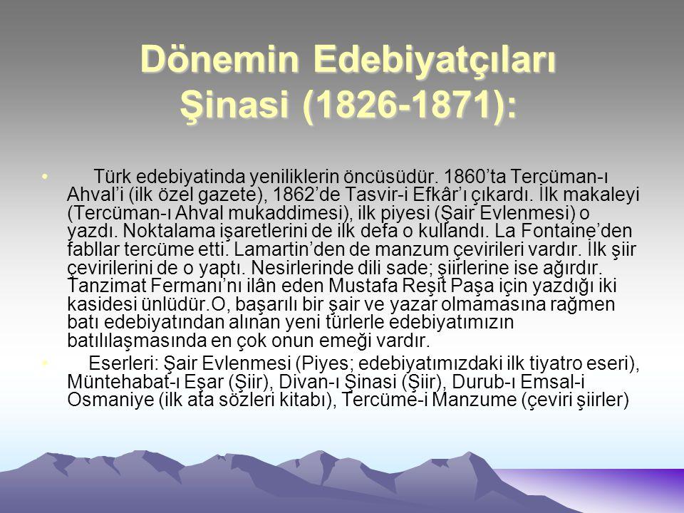 Dönemin Edebiyatçıları Şinasi (1826-1871): Türk edebiyatinda yeniliklerin öncüsüdür. 1860'ta Tercüman-ı Ahval'i (ilk özel gazete), 1862'de Tasvir-i Ef
