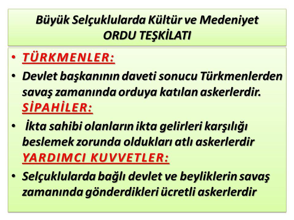 Büyük Selçuklularda Kültür ve Medeniyet ORDU TEŞKİLATI TÜRKMENLER: TÜRKMENLER: Devlet başkanının daveti sonucu Türkmenlerden savaş zamanında orduya ka