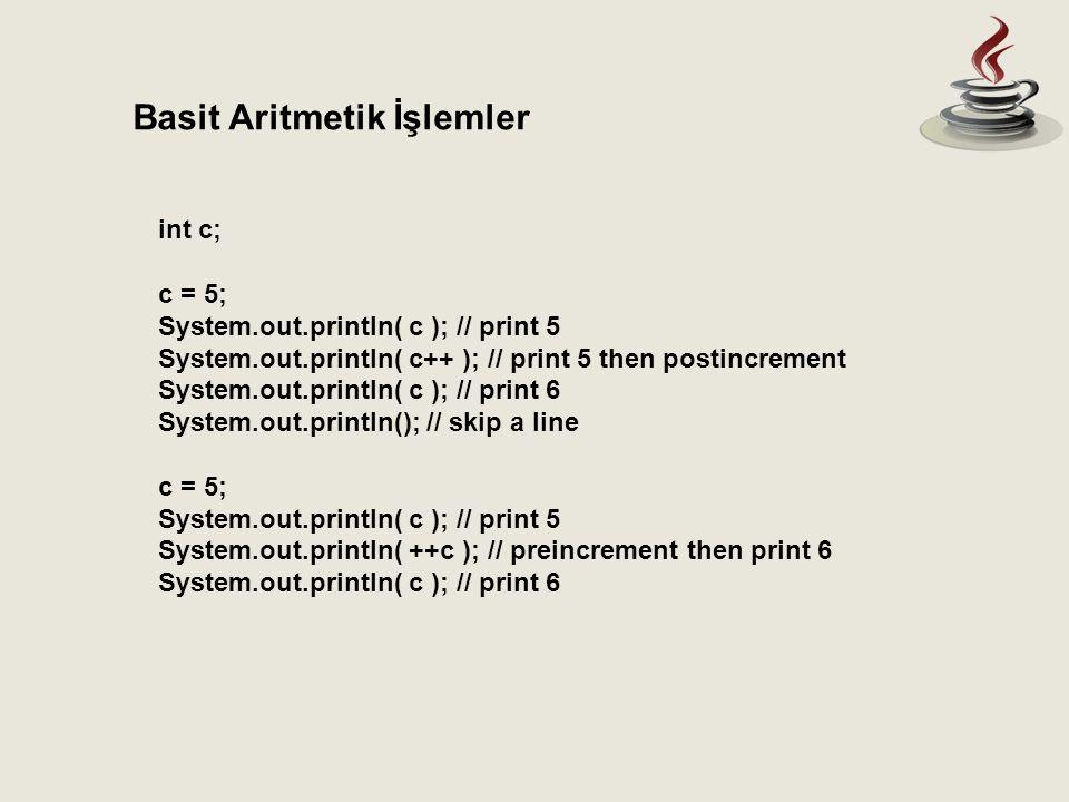 int c; c = 5; System.out.println( c ); // print 5 System.out.println( c++ ); // print 5 then postincrement System.out.println( c ); // print 6 System.out.println(); // skip a line c = 5; System.out.println( c ); // print 5 System.out.println( ++c ); // preincrement then print 6 System.out.println( c ); // print 6 Basit Aritmetik İşlemler