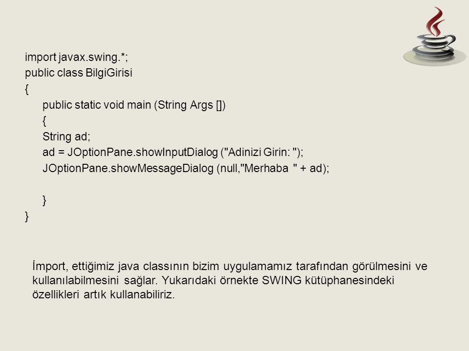 import javax.swing.*; public class BilgiGirisi { public static void main (String Args []) { String ad; ad = JOptionPane.showInputDialog ( Adinizi Girin: ); JOptionPane.showMessageDialog (null, Merhaba + ad); } İmport, ettiğimiz java classının bizim uygulamamız tarafından görülmesini ve kullanılabilmesini sağlar.