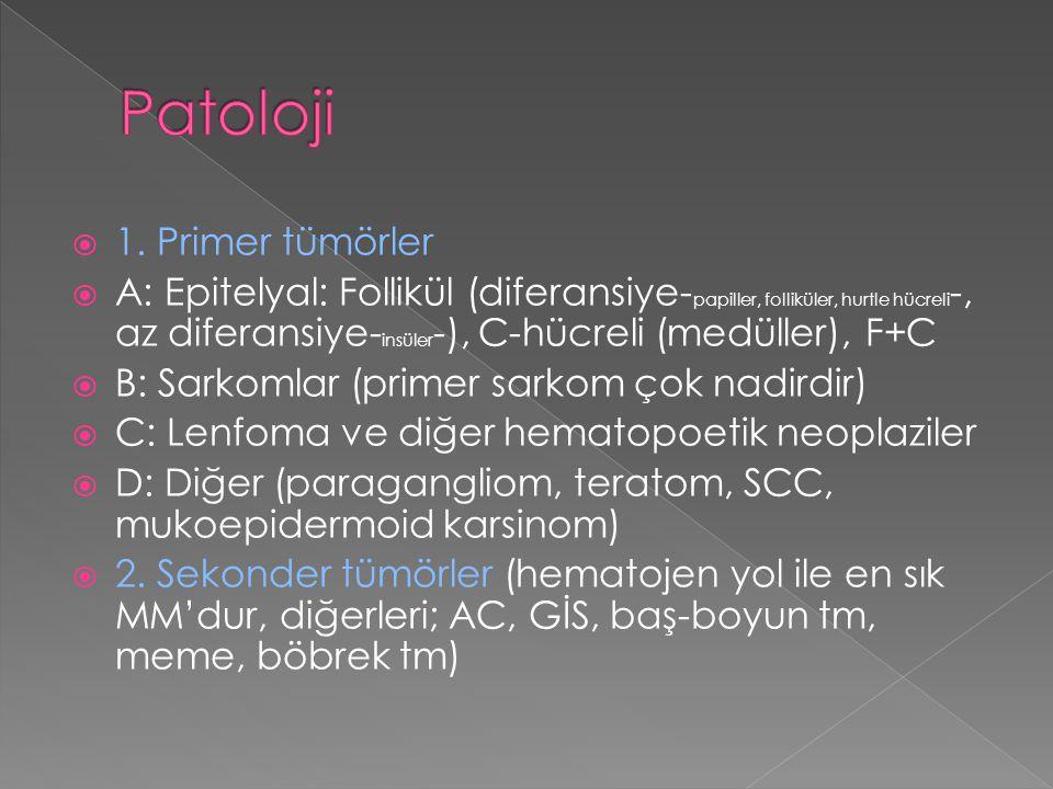  1. Primer tümörler  A: Epitelyal: Follikül (diferansiye- papiller, folliküler, hurtle hücreli -, az diferansiye- insüler -), C-hücreli (medüller),