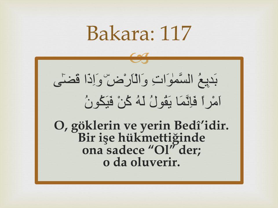  بَد۪يعُ السَّمٰوَاتِ وَالْاَرْضِۜ وَاِذَا قَضٰٓى اَمْراً فَاِنَّمَا يَقُولُ لَهُ كُنْ فَيَكُونُ O, göklerin ve yerin Bedî'idir. Bir işe hükmettiğind