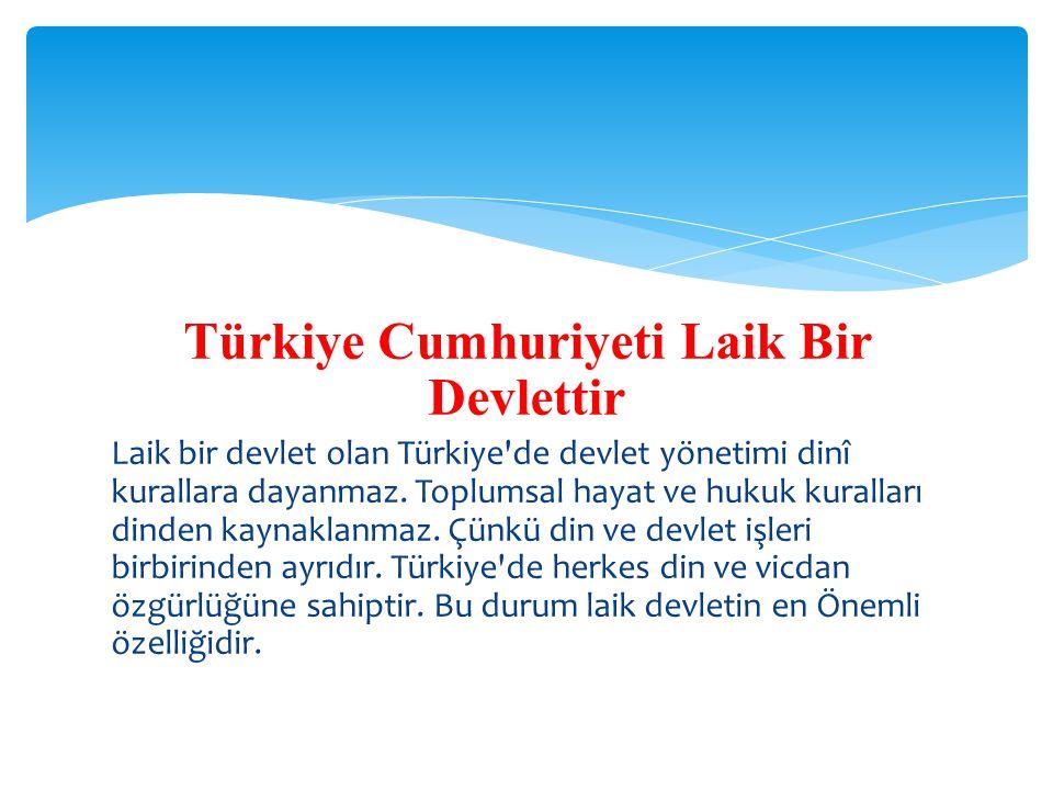 Türkiye Cumhuriyeti Laik Bir Devlettir Laik bir devlet olan Türkiye'de devlet yönetimi dinî kurallara dayanmaz. Toplumsal hayat ve hukuk kuralları din