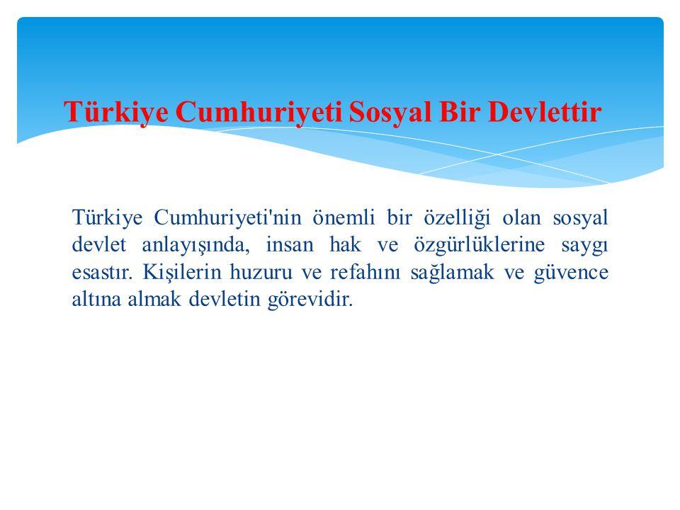 Türkiye Cumhuriyeti'nin önemli bir özelliği olan sosyal devlet anlayışında, insan hak ve özgürlüklerine saygı esastır. Kişilerin huzuru ve refahını sa