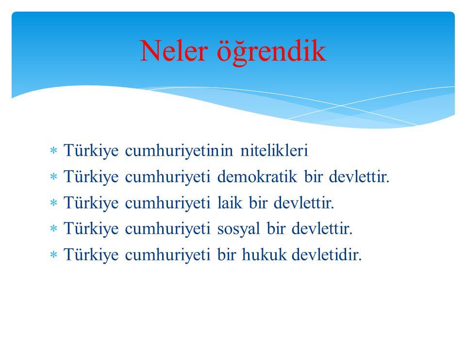  Türkiye cumhuriyetinin nitelikleri  Türkiye cumhuriyeti demokratik bir devlettir.  Türkiye cumhuriyeti laik bir devlettir.  Türkiye cumhuriyeti s
