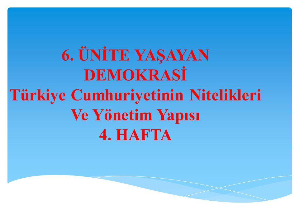 6. ÜNİTE YAŞAYAN DEMOKRASİ Türkiye Cumhuriyetinin Nitelikleri Ve Yönetim Yapısı 4. HAFTA
