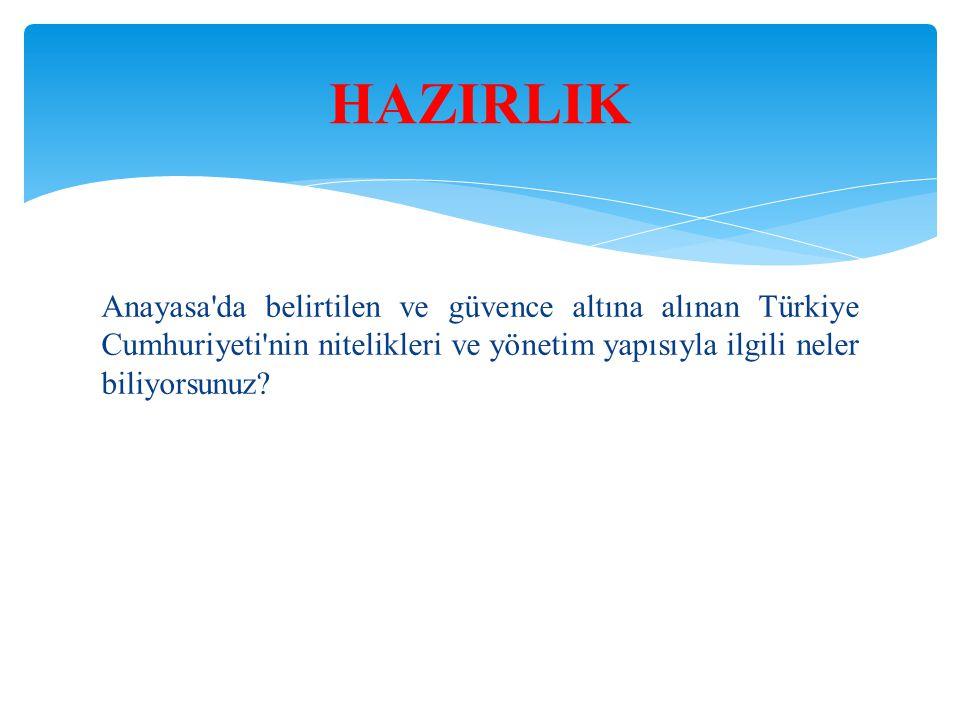 Anayasa'da belirtilen ve güvence altına alınan Türkiye Cumhuriyeti'nin nitelikleri ve yönetim yapısıyla ilgili neler biliyorsunuz? HAZIRLIK