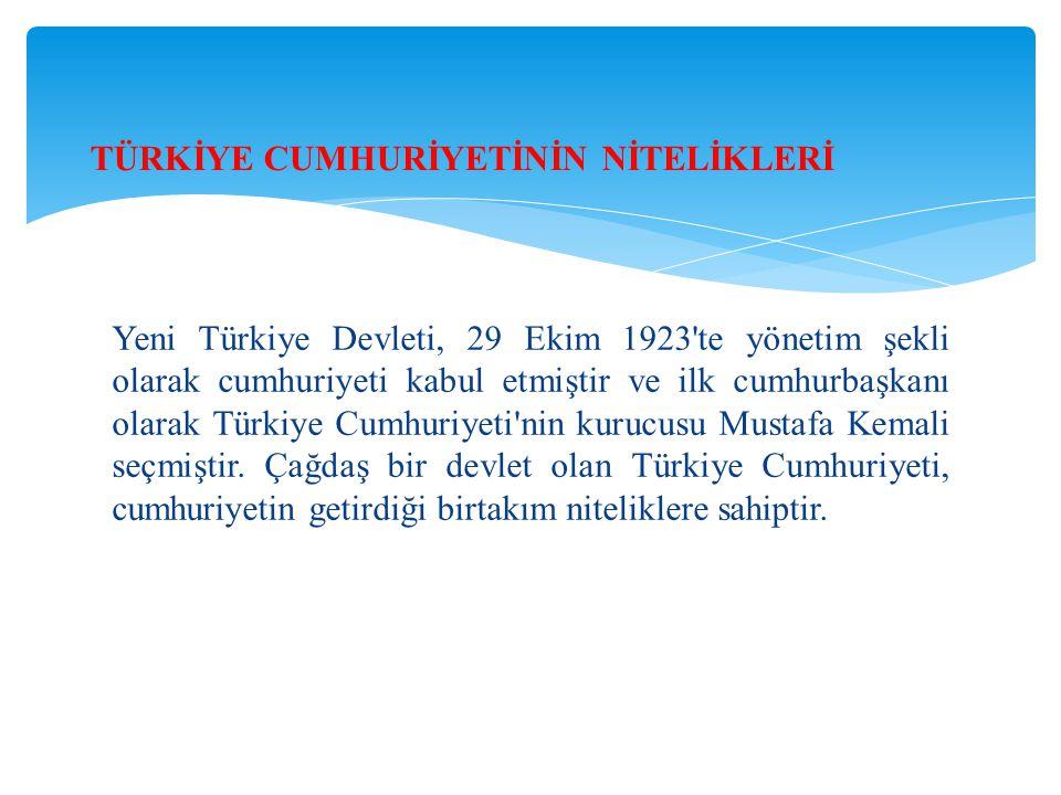 Yeni Türkiye Devleti, 29 Ekim 1923 te yönetim şekli olarak cumhuriyeti kabul etmiştir ve ilk cumhurbaşkanı olarak Türkiye Cumhuriyeti nin kurucusu Mustafa Kemali seçmiştir.