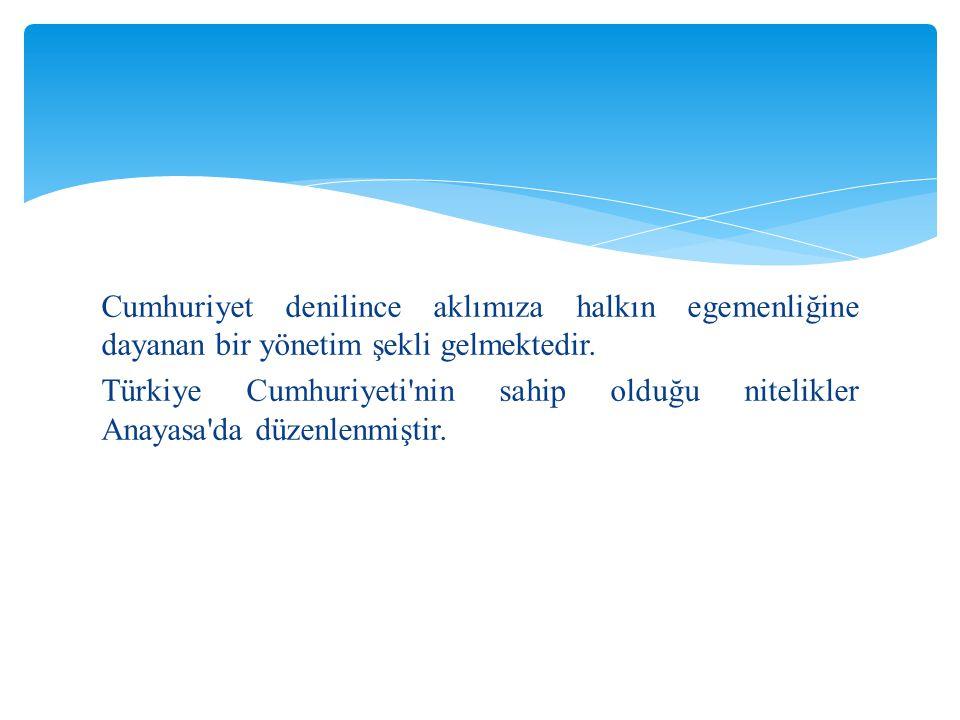 Cumhuriyet denilince aklımıza halkın egemenliğine dayanan bir yönetim şekli gelmektedir. Türkiye Cumhuriyeti'nin sahip olduğu nitelikler Anayasa'da dü